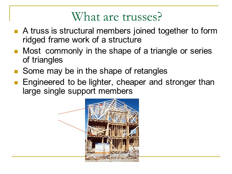 What are trusses? A truss is structural members joined together to form ridged frame work of a structure Most commonly in the shape of a triangle or s