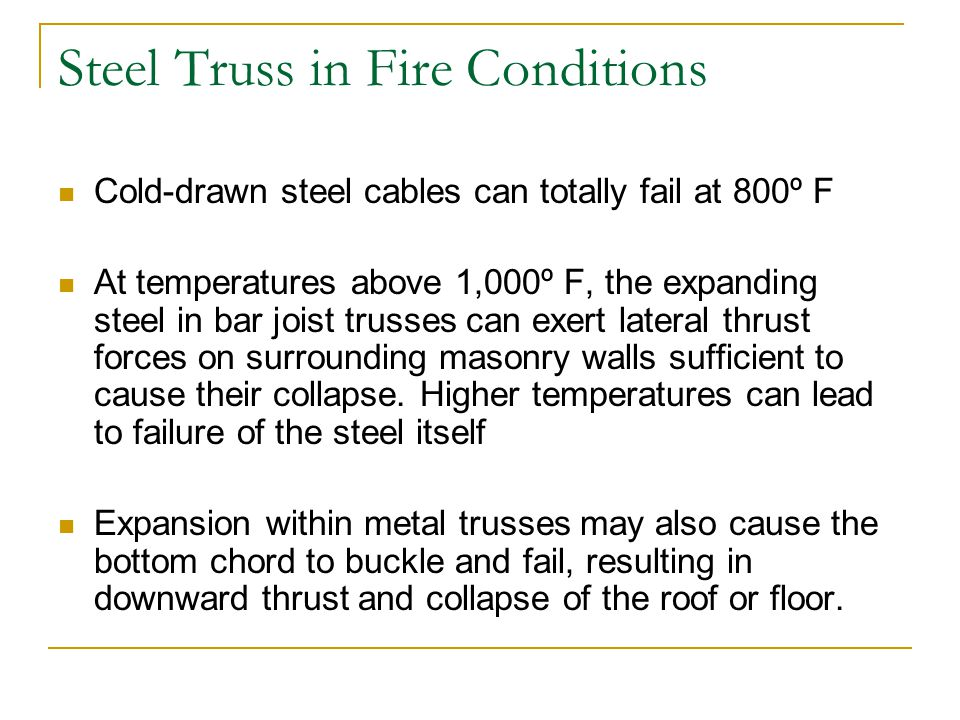 Steel Truss in Fire Conditions Cold-drawn steel cables can totally fail at 800º F At temperatures above 1,000º F, the expanding steel in bar joist tru