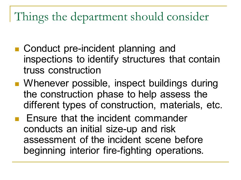 Things the department should consider Conduct pre-incident planning and inspections to identify structures that contain truss construction Whenever po