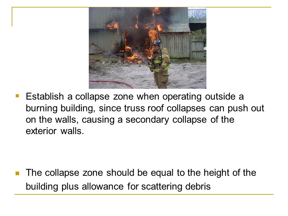 Establish a collapse zone when operating outside a burning building, since truss roof collapses can push out on the walls, causing a secondary collaps