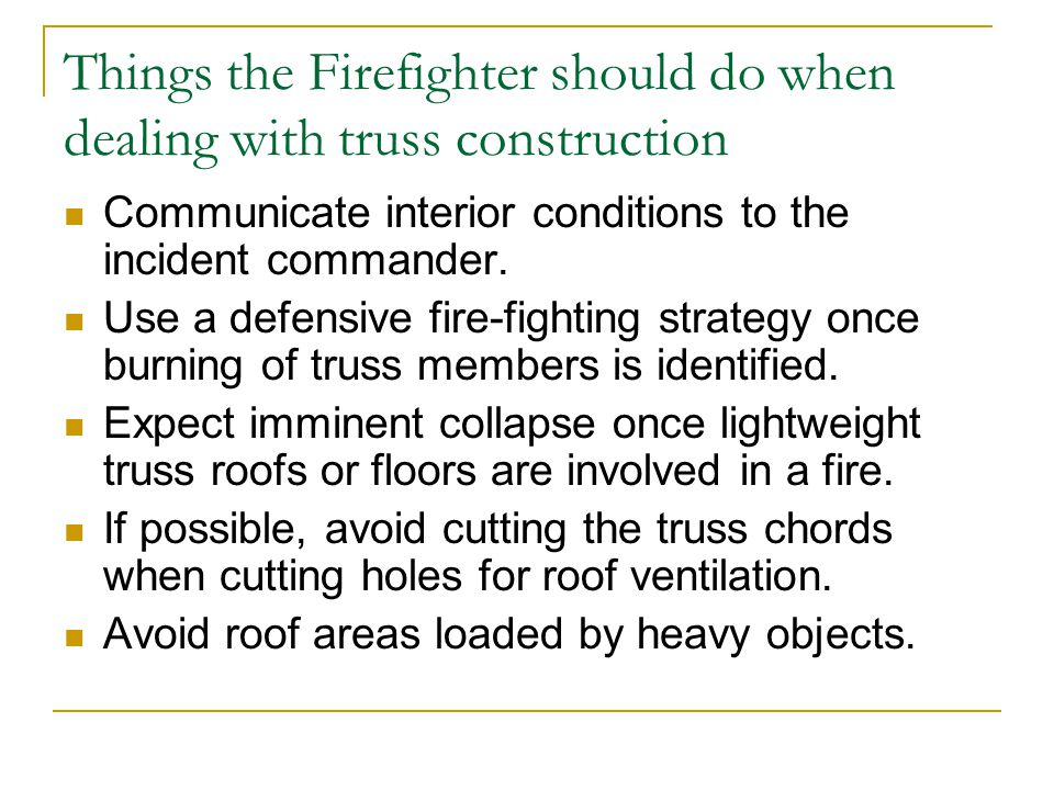 Things the Firefighter should do when dealing with truss construction Communicate interior conditions to the incident commander. Use a defensive fire-