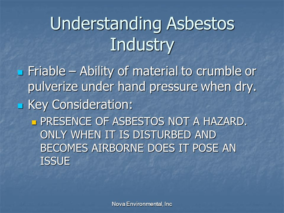 Understanding Asbestos Industry Friable – Ability of material to crumble or pulverize under hand pressure when dry.