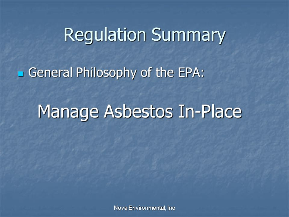 Regulation Summary General Philosophy of the EPA: General Philosophy of the EPA: Manage Asbestos In-Place Manage Asbestos In-Place Nova Environmental, Inc