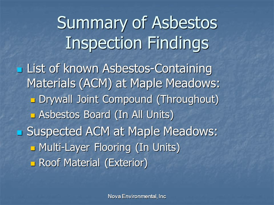 Summary of Asbestos Inspection Findings List of known Asbestos-Containing Materials (ACM) at Maple Meadows: List of known Asbestos-Containing Materials (ACM) at Maple Meadows: Drywall Joint Compound (Throughout) Drywall Joint Compound (Throughout) Asbestos Board (In All Units) Asbestos Board (In All Units) Suspected ACM at Maple Meadows: Suspected ACM at Maple Meadows: Multi-Layer Flooring (In Units) Multi-Layer Flooring (In Units) Roof Material (Exterior) Roof Material (Exterior) Nova Environmental, Inc