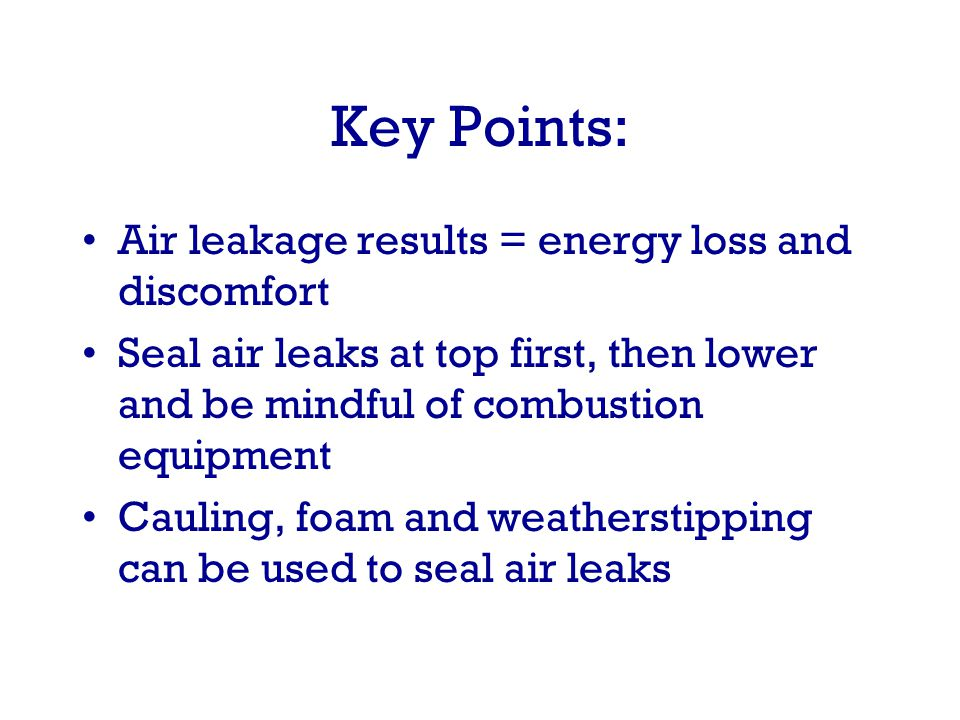 Key Points: Air leakage results = energy loss and discomfort Seal air leaks at top first, then lower and be mindful of combustion equipment Cauling, foam and weatherstipping can be used to seal air leaks