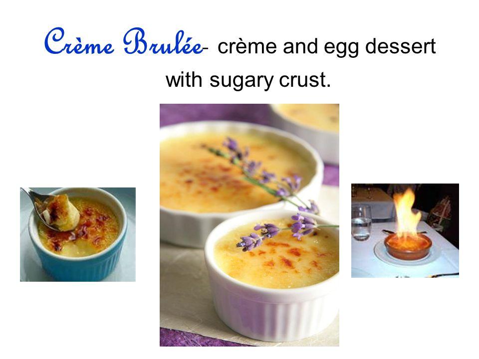 Crème Brulée- crème and egg dessert with sugary crust.
