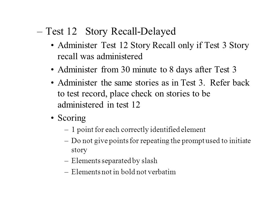 –Test 12 Story Recall-Delayed Administer Test 12 Story Recall only if Test 3 Story recall was administered Administer from 30 minute to 8 days after T