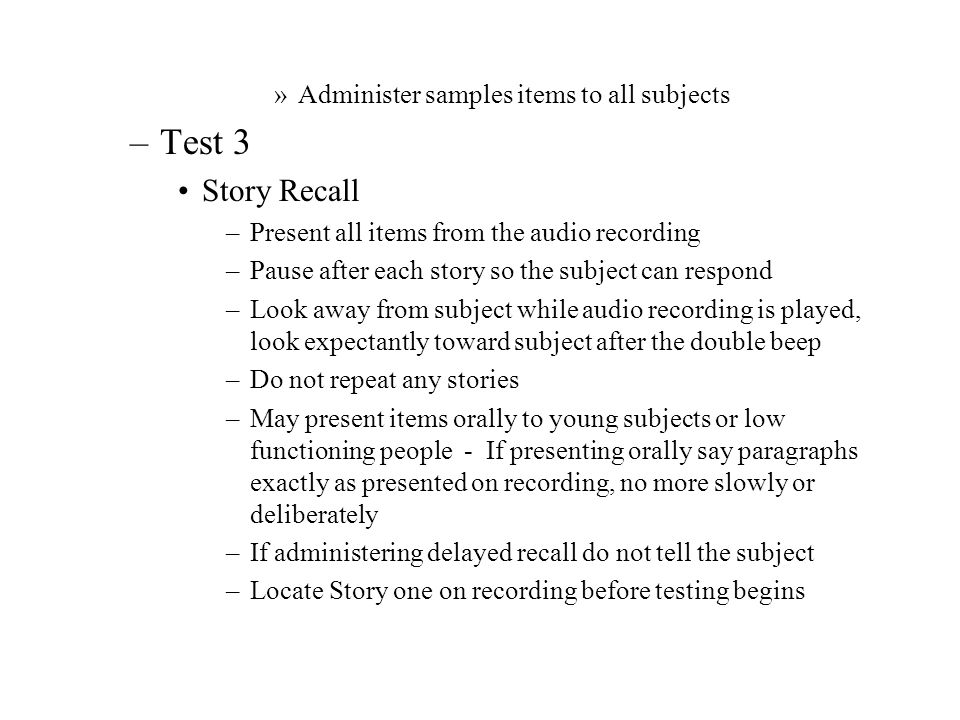 »Administer samples items to all subjects –Test 3 Story Recall –Present all items from the audio recording –Pause after each story so the subject can