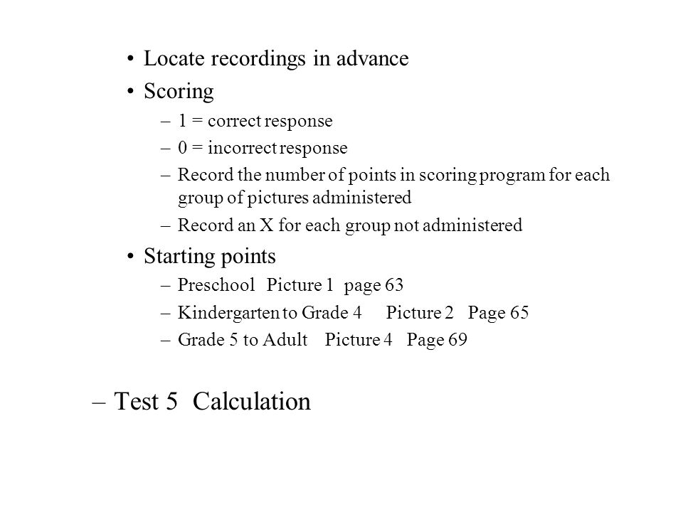 Scoring –2, 1, 0r 0 depending on quality –Examiners manual for scoring instructions –Do not penalize for pronunciation, spelling, capitalization, or usage errors except when told to –Do not penalize for poor handwriting –Best estimate of writing skill is somewhere in middle of scoring range, see manual Items to administer –Preschool to Grade 1 Items 1 to 6 Page 217 –Grade 2 Items 1 to 112 Page 217 –Grades 3 to 6 Items 7 to 18 Page 219 –Grades 7 to Average Adult Items 13 to 24 Page 221 –College and Above Average Adult Item 19 – 30 Page 223