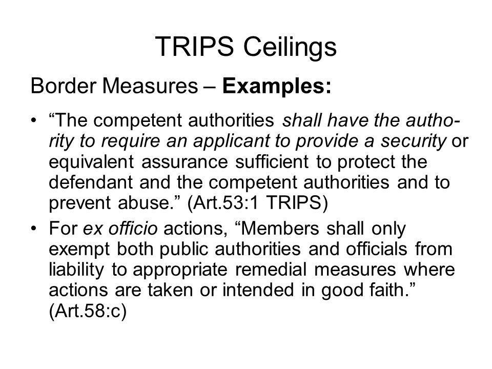 TRIPS Ceilings Border Measures – Examples: The competent authorities shall have the autho- rity to require an applicant to provide a security or equivalent assurance sufficient to protect the defendant and the competent authorities and to prevent abuse.
