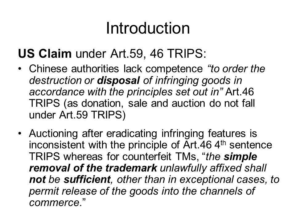 Introduction US Claim under Art.59, 46 TRIPS: Chinese authorities lack competence to order the destruction or disposal of infringing goods in accordance with the principles set out in Art.46 TRIPS (as donation, sale and auction do not fall under Art.59 TRIPS) Auctioning after eradicating infringing features is inconsistent with the principle of Art.46 4 th sentence TRIPS whereas for counterfeit TMs, the simple removal of the trademark unlawfully affixed shall not be sufficient, other than in exceptional cases, to permit release of the goods into the channels of commerce.