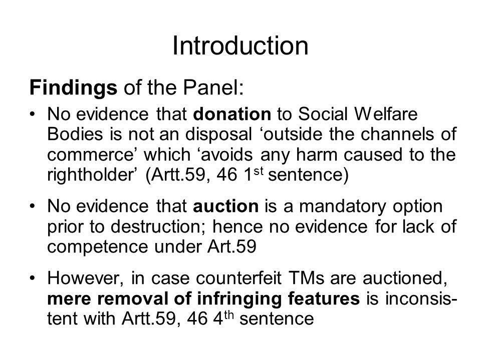 Introduction Findings of the Panel: No evidence that donation to Social Welfare Bodies is not an disposal outside the channels of commerce which avoids any harm caused to the rightholder (Artt.59, 46 1 st sentence) No evidence that auction is a mandatory option prior to destruction; hence no evidence for lack of competence under Art.59 However, in case counterfeit TMs are auctioned, mere removal of infringing features is inconsis- tent with Artt.59, 46 4 th sentence