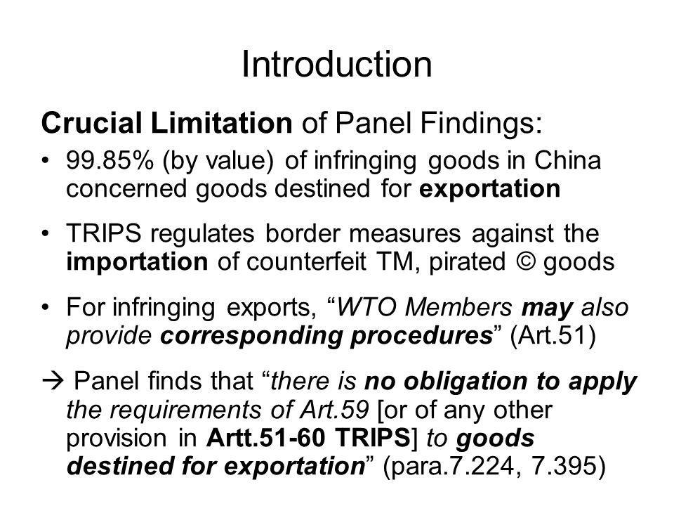 Introduction Crucial Limitation of Panel Findings: 99.85% (by value) of infringing goods in China concerned goods destined for exportation TRIPS regulates border measures against the importation of counterfeit TM, pirated © goods For infringing exports, WTO Members may also provide corresponding procedures (Art.51) Panel finds that there is no obligation to apply the requirements of Art.59 [or of any other provision in Artt TRIPS] to goods destined for exportation (para.7.224, 7.395)