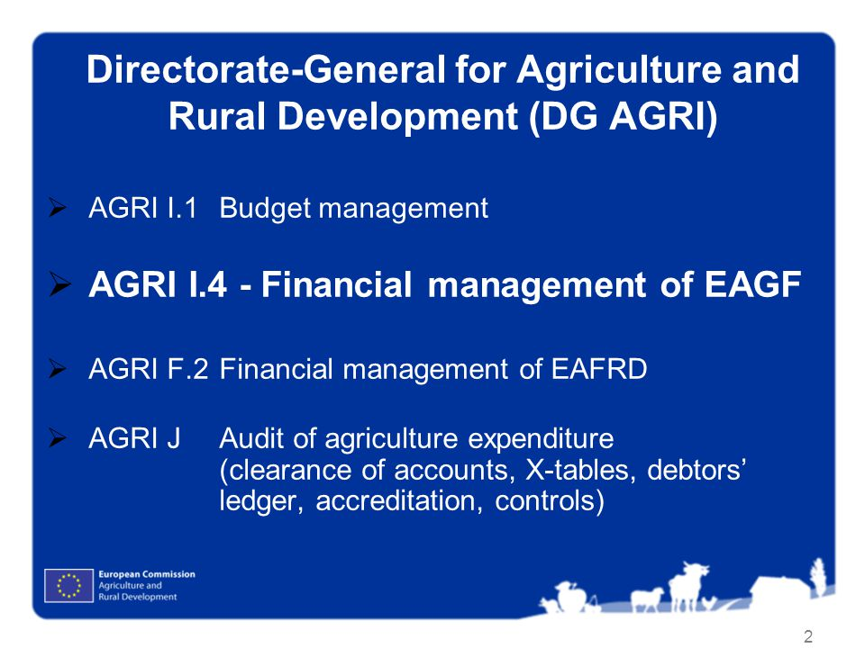 2 Directorate-General for Agriculture and Rural Development (DG AGRI) AGRI I.1Budget management AGRI I.4 - Financial management of EAGF AGRI F.2 Finan