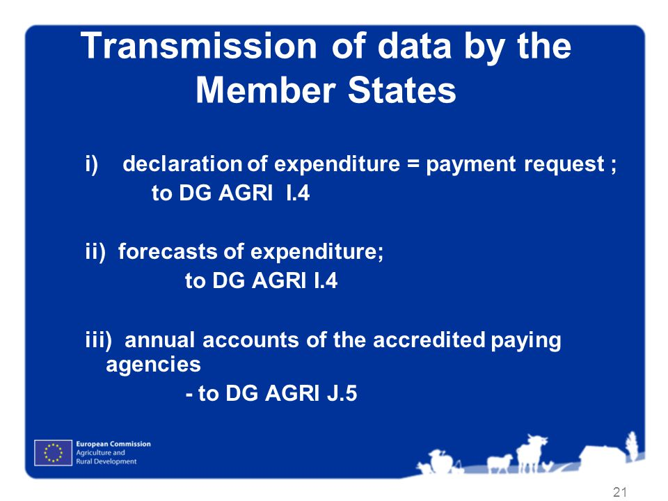 21 Transmission of data by the Member States i)declaration of expenditure = payment request ; to DG AGRI I.4 ii) forecasts of expenditure; to DG AGRI