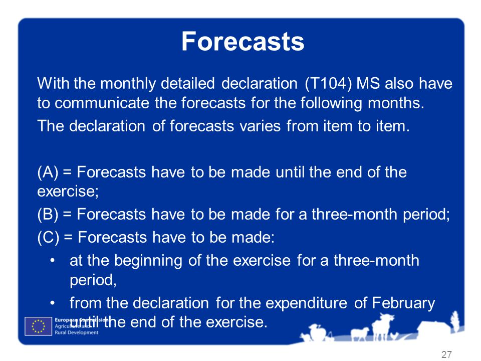 27 Forecasts With the monthly detailed declaration (T104) MS also have to communicate the forecasts for the following months. The declaration of forec
