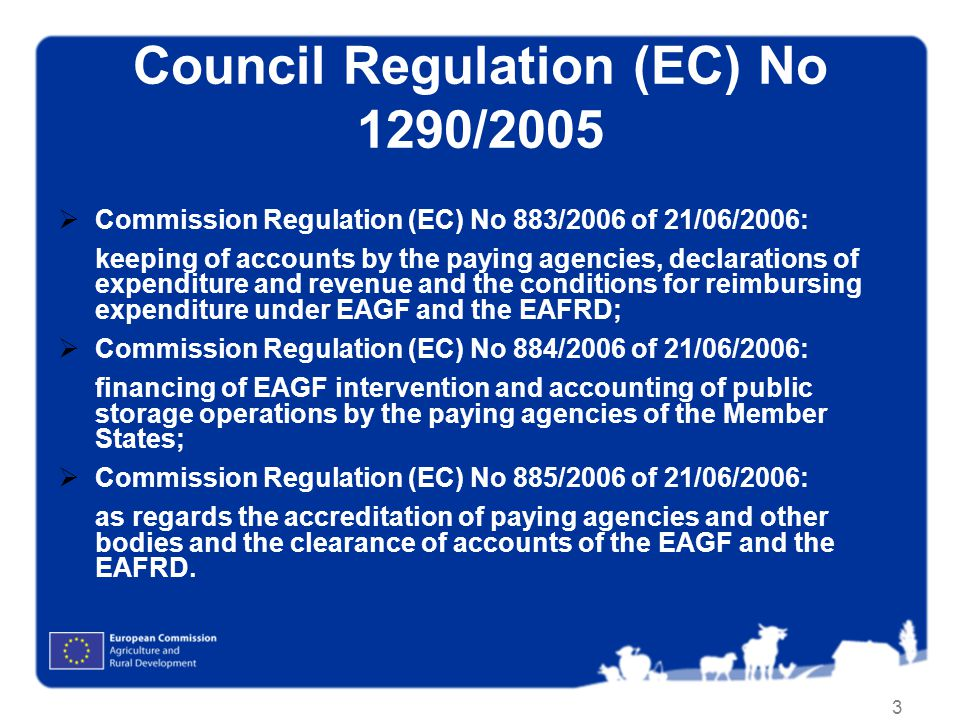 3 Council Regulation (EC) No 1290/2005 Commission Regulation (EC) No 883/2006 of 21/06/2006: keeping of accounts by the paying agencies, declarations