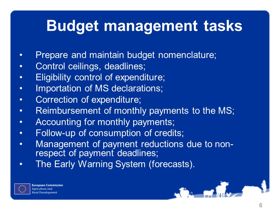 6 Budget management tasks Prepare and maintain budget nomenclature; Control ceilings, deadlines; Eligibility control of expenditure; Importation of MS declarations; Correction of expenditure; Reimbursement of monthly payments to the MS; Accounting for monthly payments; Follow-up of consumption of credits; Management of payment reductions due to non- respect of payment deadlines; The Early Warning System (forecasts).