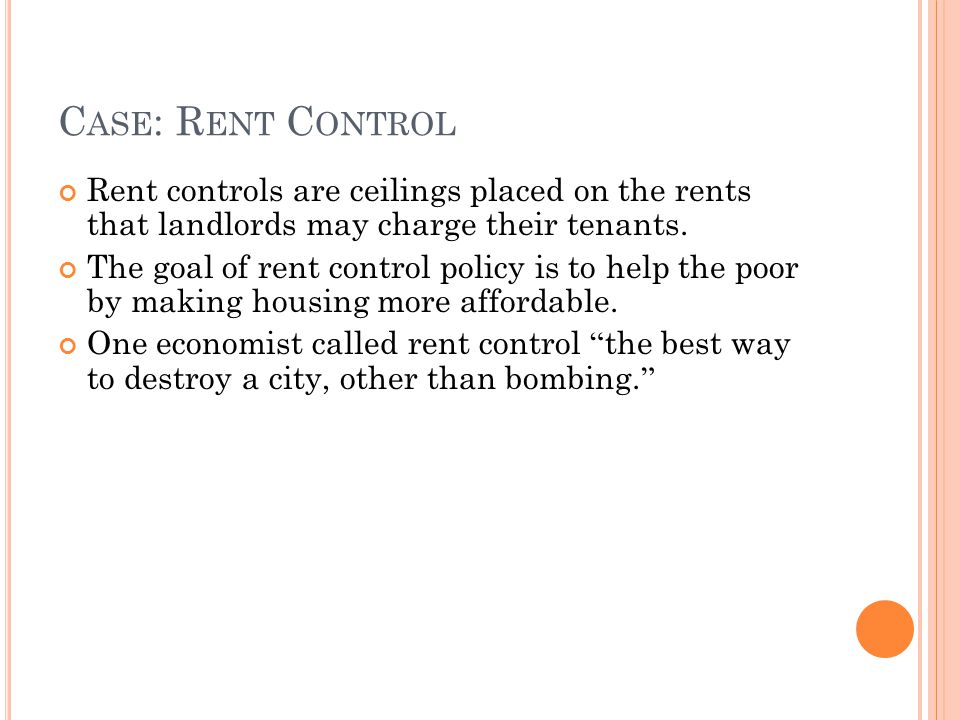 C ASE : R ENT C ONTROL Rent controls are ceilings placed on the rents that landlords may charge their tenants. The goal of rent control policy is to h