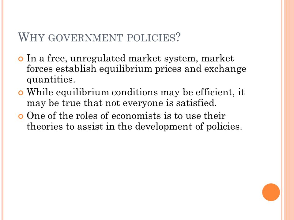 W HY GOVERNMENT POLICIES ? In a free, unregulated market system, market forces establish equilibrium prices and exchange quantities. While equilibrium