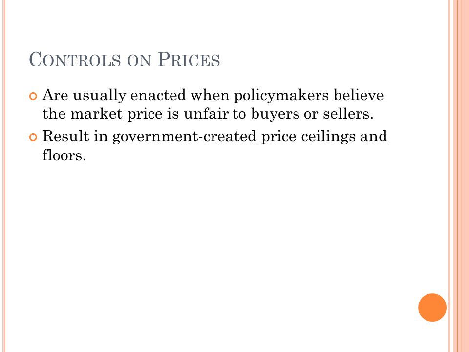 C ONTROLS ON P RICES Are usually enacted when policymakers believe the market price is unfair to buyers or sellers. Result in government-created price