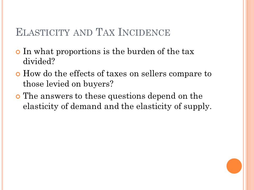 E LASTICITY AND T AX I NCIDENCE In what proportions is the burden of the tax divided? How do the effects of taxes on sellers compare to those levied o