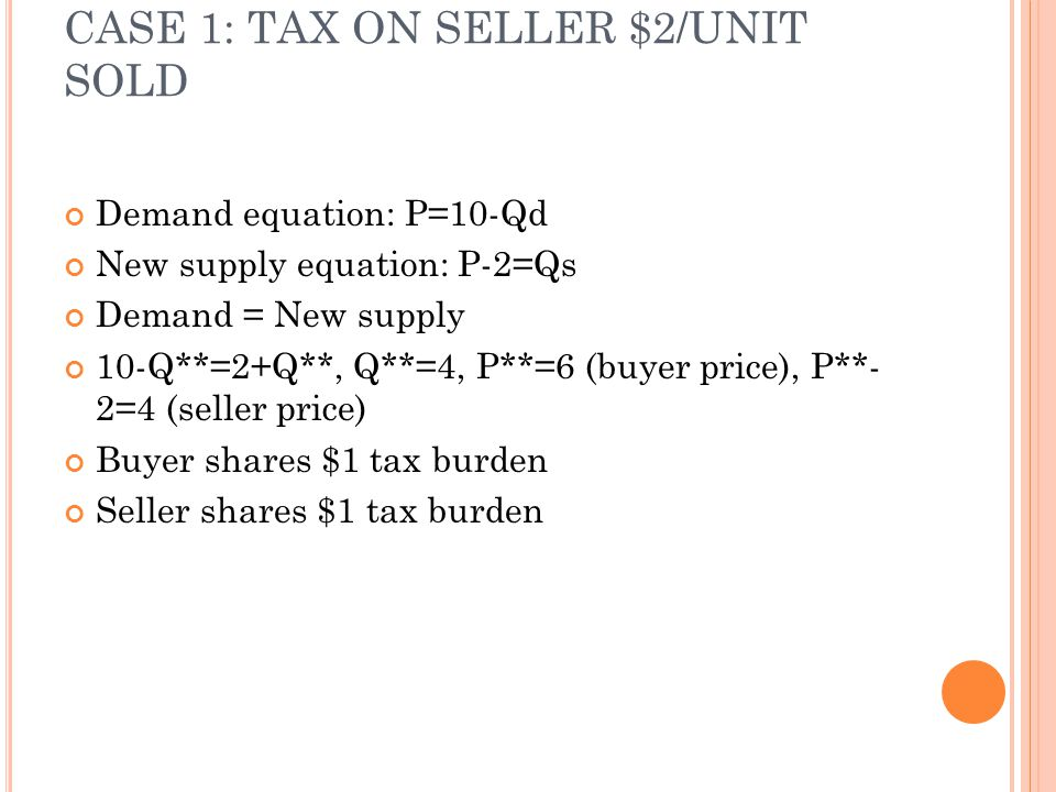 CASE 1: TAX ON SELLER $2/UNIT SOLD Demand equation: P=10-Qd New supply equation: P-2=Qs Demand = New supply 10-Q**=2+Q**, Q**=4, P**=6 (buyer price),