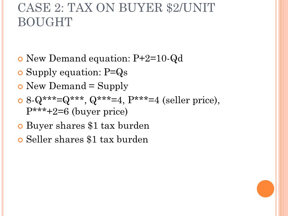 CASE 2: TAX ON BUYER $2/UNIT BOUGHT New Demand equation: P+2=10-Qd Supply equation: P=Qs New Demand = Supply 8-Q***=Q***, Q***=4, P***=4 (seller price