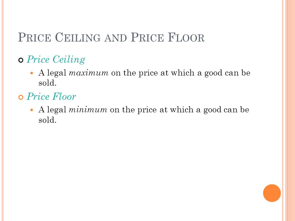 P RICE C EILING AND P RICE F LOOR Price Ceiling A legal maximum on the price at which a good can be sold. Price Floor A legal minimum on the price at