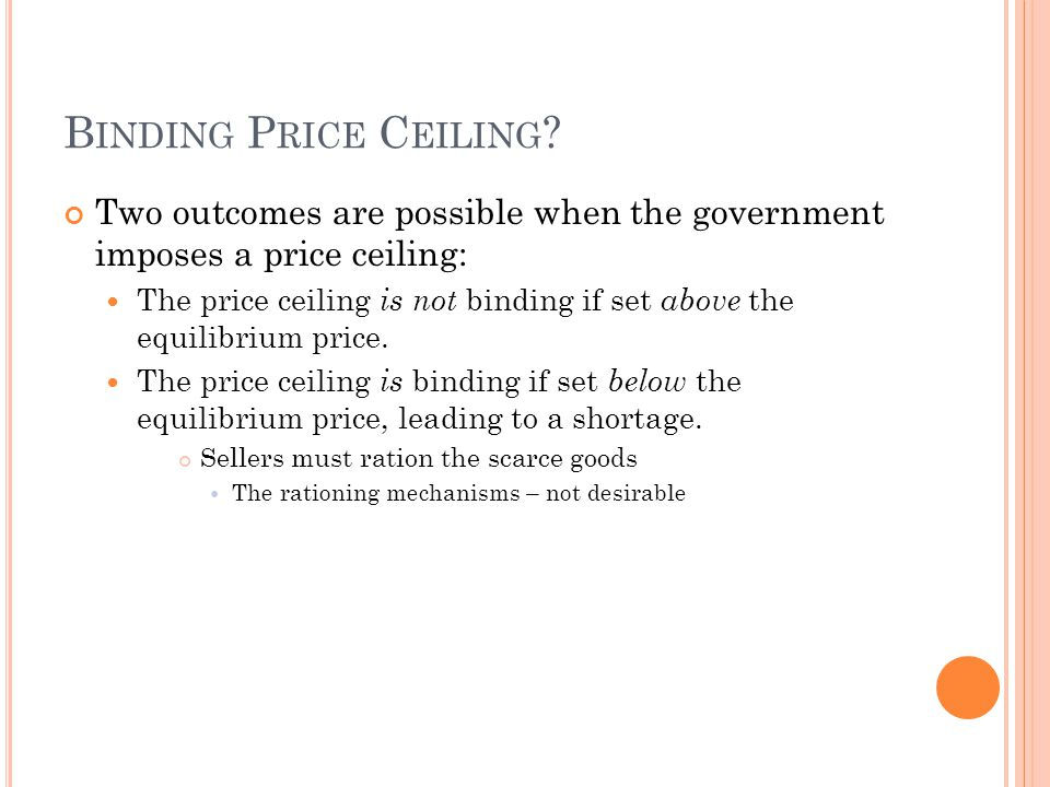 B INDING P RICE C EILING ? Two outcomes are possible when the government imposes a price ceiling: The price ceiling is not binding if set above the eq