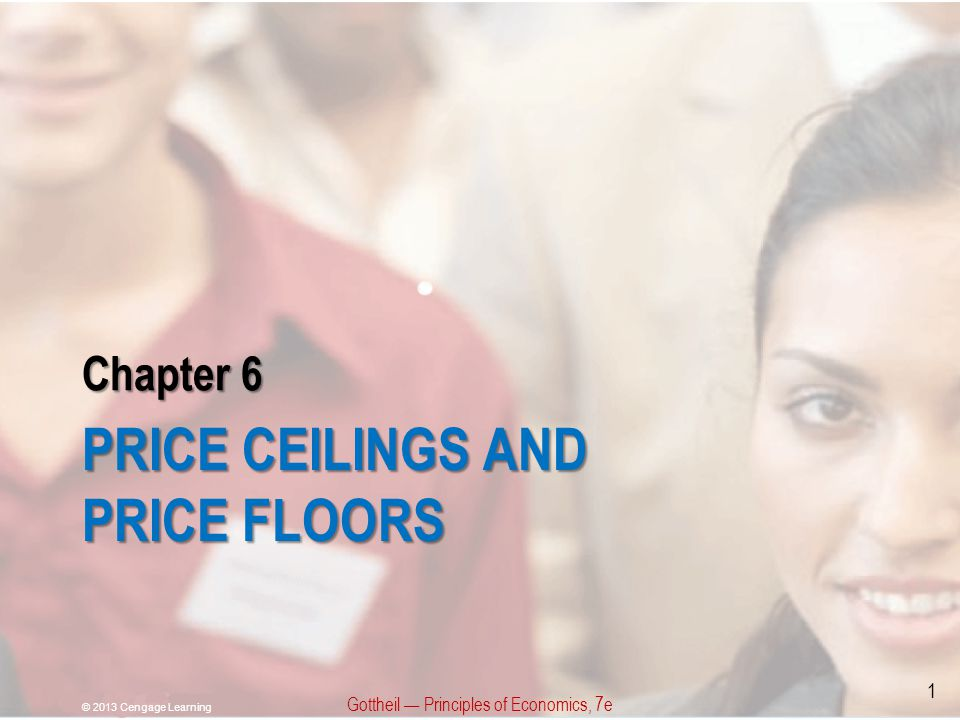 Chapter 6 PRICE CEILINGS AND PRICE FLOORS Gottheil Principles of Economics, 7e © 2013 Cengage Learning 1