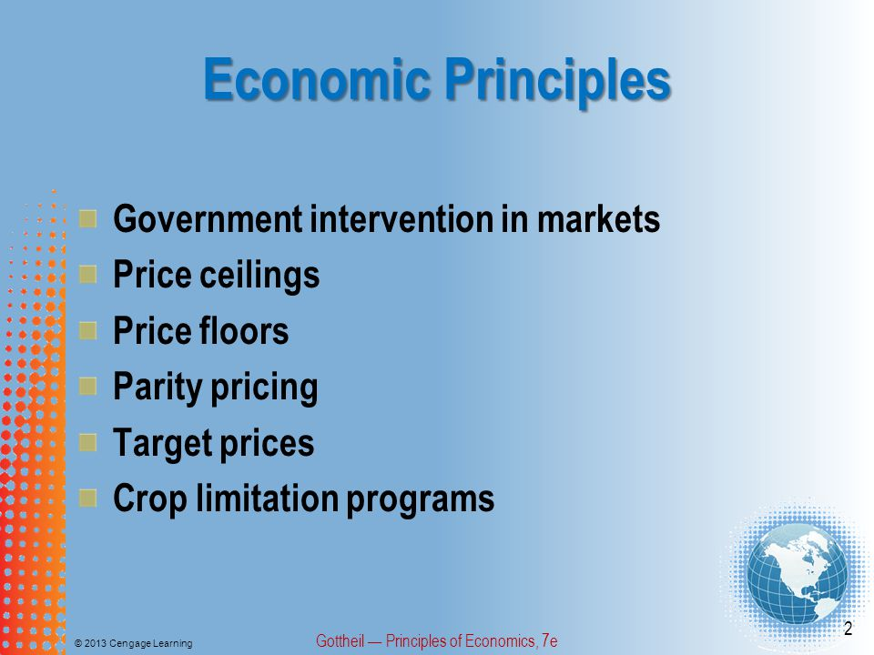 Economic Principles Government intervention in markets Price ceilings Price floors Parity pricing Target prices Crop limitation programs © 2013 Cengage Learning Gottheil Principles of Economics, 7e 2