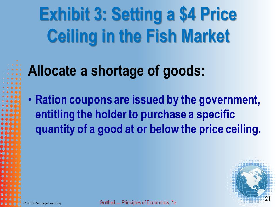 Exhibit 3: Setting a $4 Price Ceiling in the Fish Market © 2013 Cengage Learning Gottheil Principles of Economics, 7e 21 Allocate a shortage of goods: Ration coupons are issued by the government, entitling the holder to purchase a specific quantity of a good at or below the price ceiling.