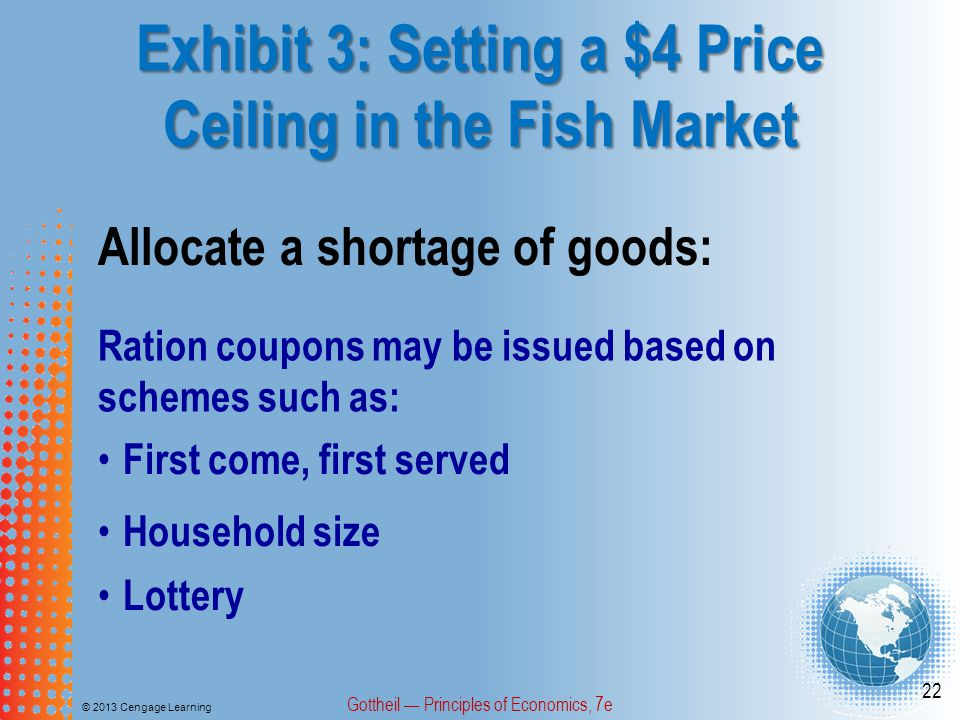 Exhibit 3: Setting a $4 Price Ceiling in the Fish Market © 2013 Cengage Learning Gottheil Principles of Economics, 7e 22 Allocate a shortage of goods: Ration coupons may be issued based on schemes such as: First come, first served Lottery Household size