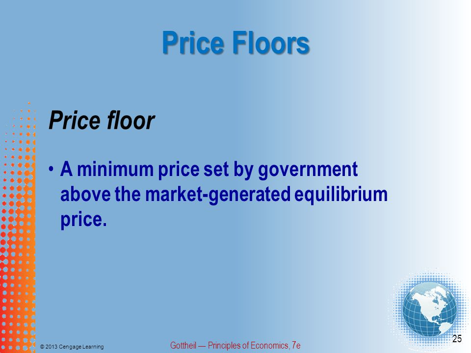 Price Floors © 2013 Cengage Learning Gottheil Principles of Economics, 7e 25 Price floor A minimum price set by government above the market-generated equilibrium price.