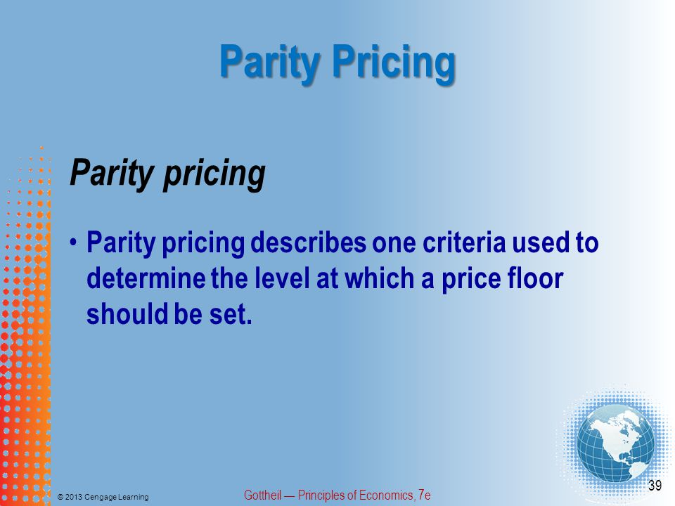 Parity Pricing © 2013 Cengage Learning Gottheil Principles of Economics, 7e 39 Parity pricing Parity pricing describes one criteria used to determine the level at which a price floor should be set.