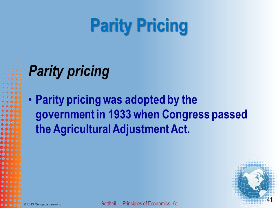 Parity Pricing © 2013 Cengage Learning Gottheil Principles of Economics, 7e 41 Parity pricing was adopted by the government in 1933 when Congress passed the Agricultural Adjustment Act.