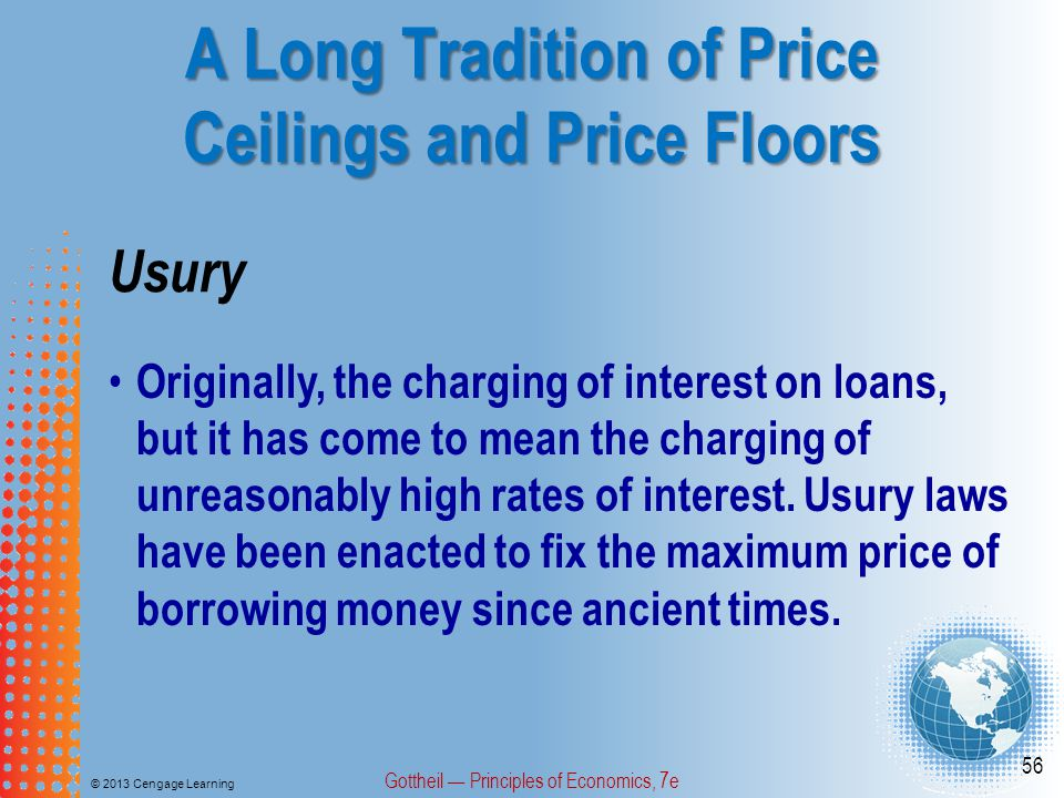 A Long Tradition of Price Ceilings and Price Floors © 2013 Cengage Learning Gottheil Principles of Economics, 7e 56 Usury Originally, the charging of interest on loans, but it has come to mean the charging of unreasonably high rates of interest.