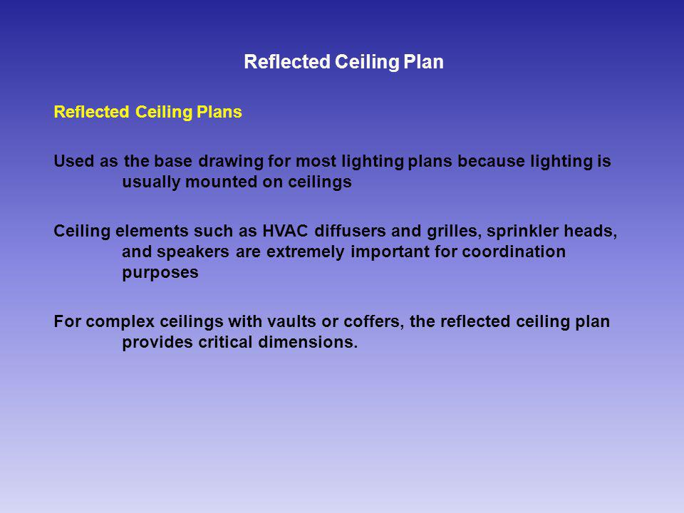 Reflected Ceiling Plan Reflected Ceiling Plans Used as the base drawing for most lighting plans because lighting is usually mounted on ceilings Ceiling elements such as HVAC diffusers and grilles, sprinkler heads, and speakers are extremely important for coordination purposes For complex ceilings with vaults or coffers, the reflected ceiling plan provides critical dimensions.