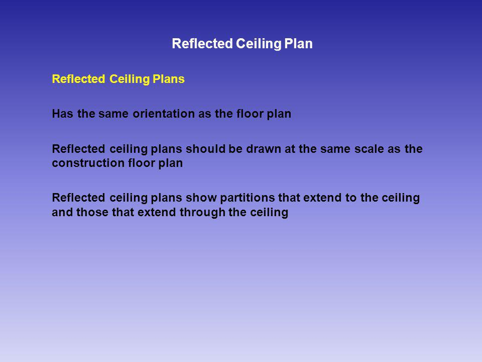 Reflected Ceiling Plan Reflected Ceiling Plans Has the same orientation as the floor plan Reflected ceiling plans should be drawn at the same scale as the construction floor plan Reflected ceiling plans show partitions that extend to the ceiling and those that extend through the ceiling