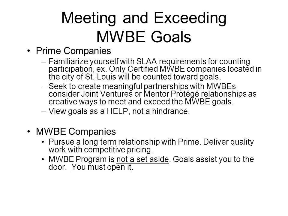 Meeting and Exceeding MWBE Goals Prime Companies –Familiarize yourself with SLAA requirements for counting participation, ex. Only Certified MWBE comp
