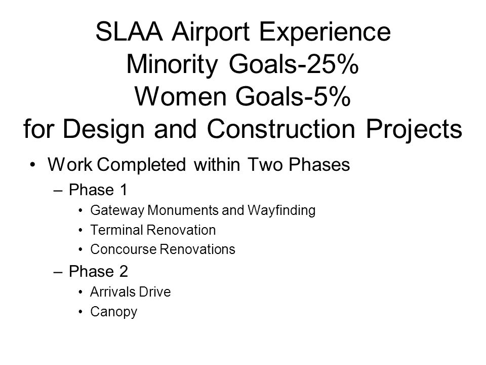 SLAA Airport Experience Minority Goals-25% Women Goals-5% for Design and Construction Projects Work Completed within Two Phases –Phase 1 Gateway Monuments and Wayfinding Terminal Renovation Concourse Renovations –Phase 2 Arrivals Drive Canopy