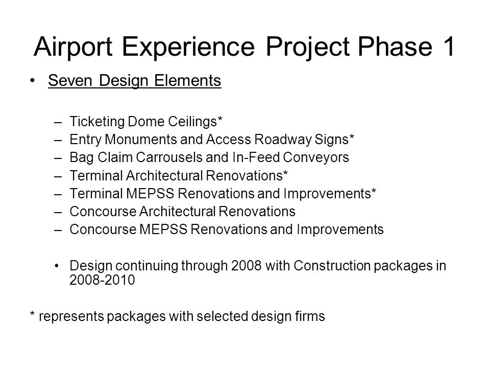 Airport Experience Project Phase 1 Seven Design Elements –Ticketing Dome Ceilings* –Entry Monuments and Access Roadway Signs* –Bag Claim Carrousels and In-Feed Conveyors –Terminal Architectural Renovations* –Terminal MEPSS Renovations and Improvements* –Concourse Architectural Renovations –Concourse MEPSS Renovations and Improvements Design continuing through 2008 with Construction packages in 2008-2010 * represents packages with selected design firms