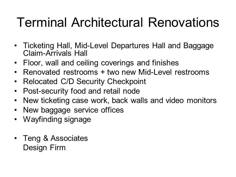 Terminal Architectural Renovations Ticketing Hall, Mid-Level Departures Hall and Baggage Claim-Arrivals Hall Floor, wall and ceiling coverings and finishes Renovated restrooms + two new Mid-Level restrooms Relocated C/D Security Checkpoint Post-security food and retail node New ticketing case work, back walls and video monitors New baggage service offices Wayfinding signage Teng & Associates Design Firm