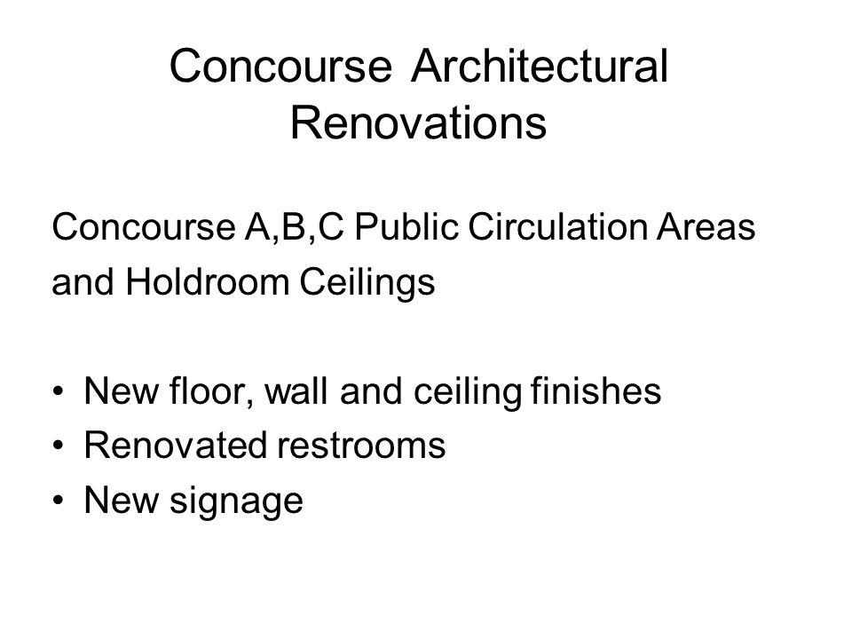 Concourse Architectural Renovations Concourse A,B,C Public Circulation Areas and Holdroom Ceilings New floor, wall and ceiling finishes Renovated restrooms New signage