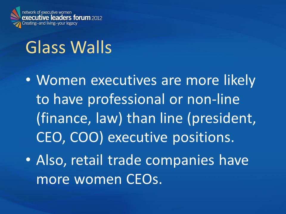Glass Walls Women executives are more likely to have professional or non-line (finance, law) than line (president, CEO, COO) executive positions.