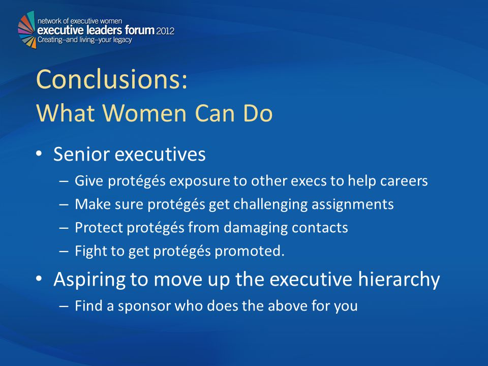 Conclusions: What Women Can Do Senior executives – Give protégés exposure to other execs to help careers – Make sure protégés get challenging assignments – Protect protégés from damaging contacts – Fight to get protégés promoted.