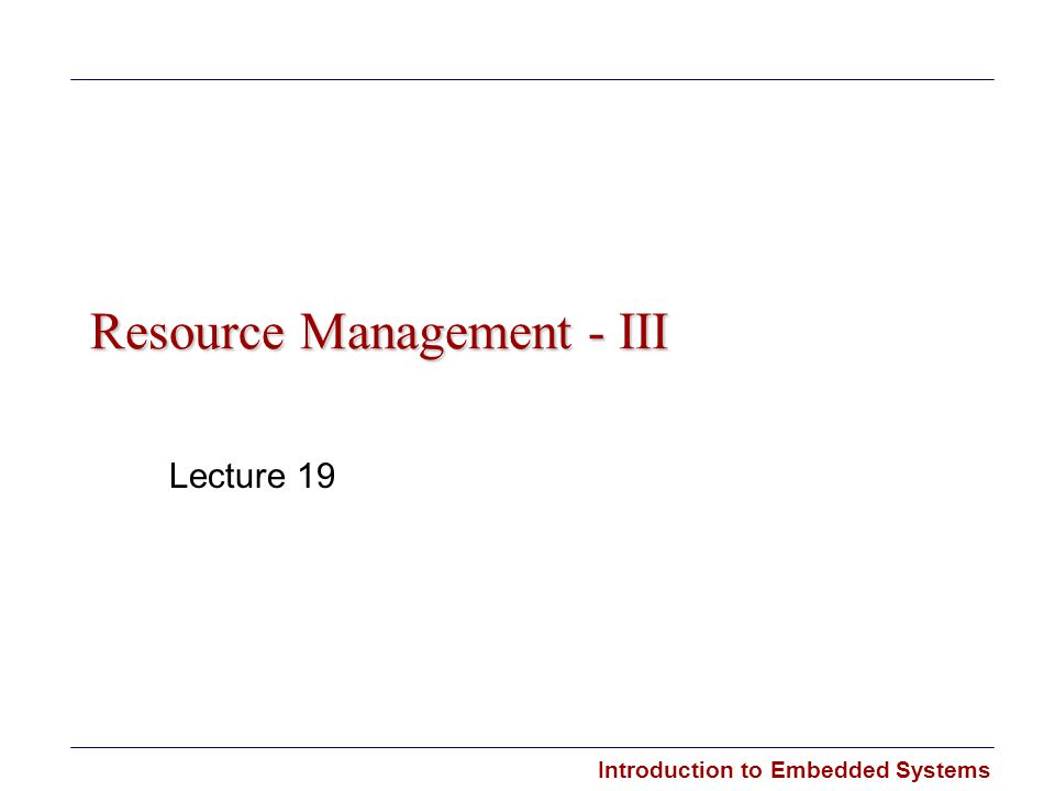 Introduction to Embedded Systems Resource Management - III Lecture 19