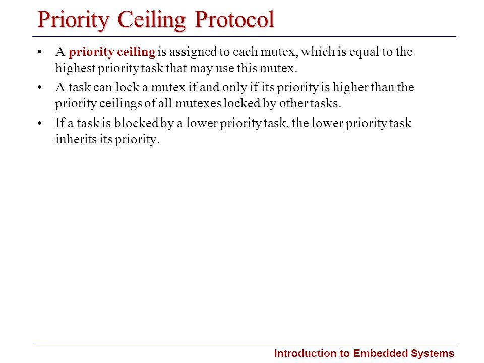 Introduction to Embedded Systems Priority Ceiling Protocol A priority ceiling is assigned to each mutex, which is equal to the highest priority task that may use this mutex.