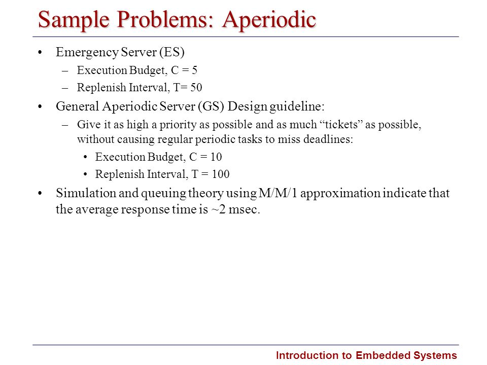 Introduction to Embedded Systems Sample Problems: Aperiodic Emergency Server (ES) –Execution Budget, C = 5 –Replenish Interval, T= 50 General Aperiodic Server (GS) Design guideline: –Give it as high a priority as possible and as much tickets as possible, without causing regular periodic tasks to miss deadlines: Execution Budget, C = 10 Replenish Interval, T = 100 Simulation and queuing theory using M/M/1 approximation indicate that the average response time is ~2 msec.